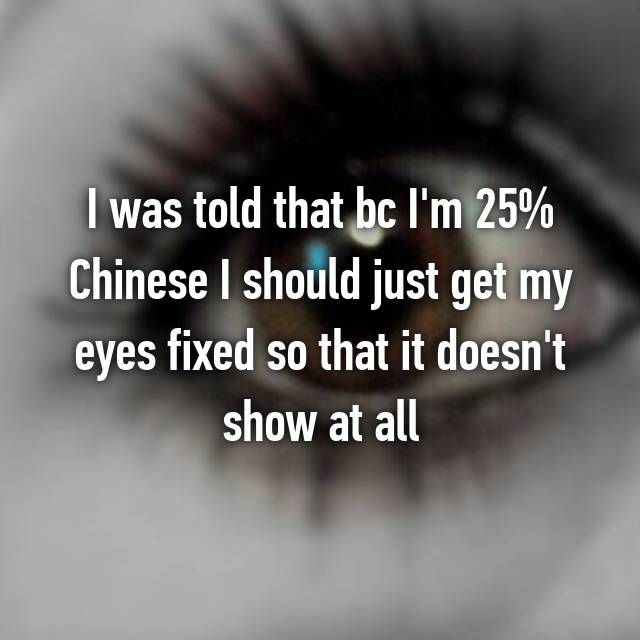 I was told that bc I'm 25% Chinese I should just get my eyes fixed so that it doesn't show at all