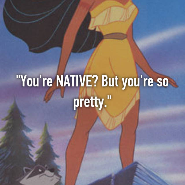 """""""You're NATIVE? But you're so pretty."""""""