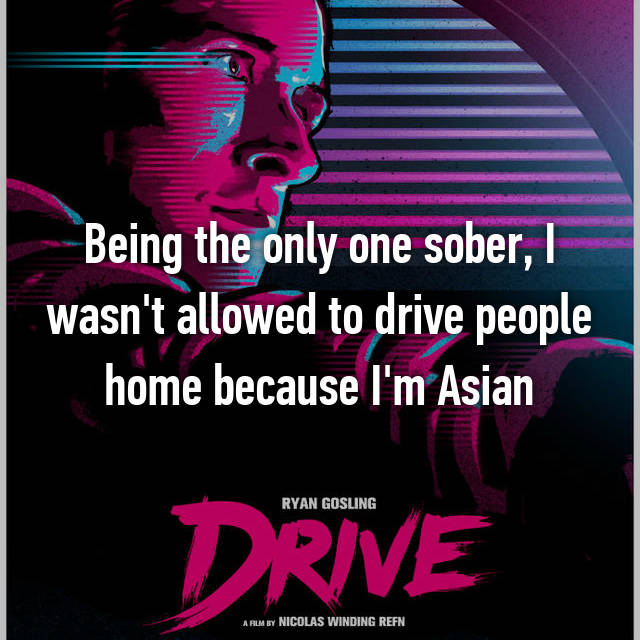 Being the only one sober, I wasn't allowed to drive people home because I'm Asian