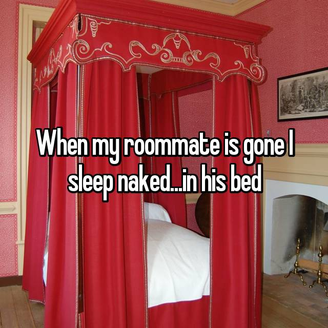When my roommate is gone I sleep naked...in his bed