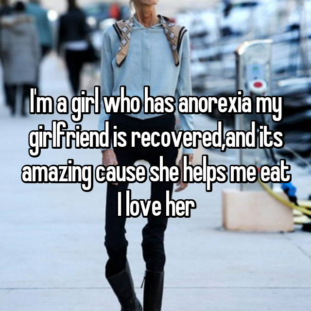I'm a girl who has anorexia my girlfriend is recovered,and its amazing cause she helps me eat I love her