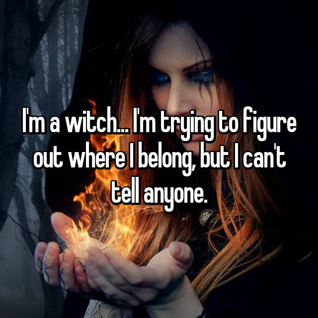 I'm a witch... I'm trying to figure out where I belong, but I can't tell anyone.