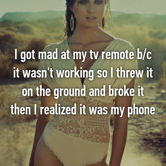 I got mad at my tv remote b/c it wasn't working so I threw it on the ground and broke it then I realized it was my phone