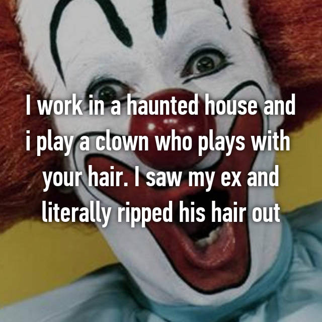 I work in a haunted house and i play a clown who plays with  your hair. I saw my ex and literally ripped his hair out