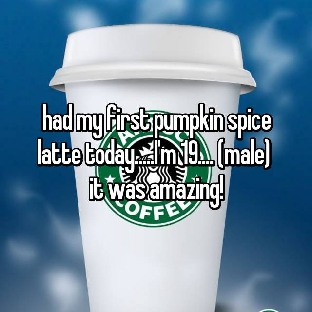 had my first pumpkin spice latte today.....I'm 19.... (male)  it was amazing!