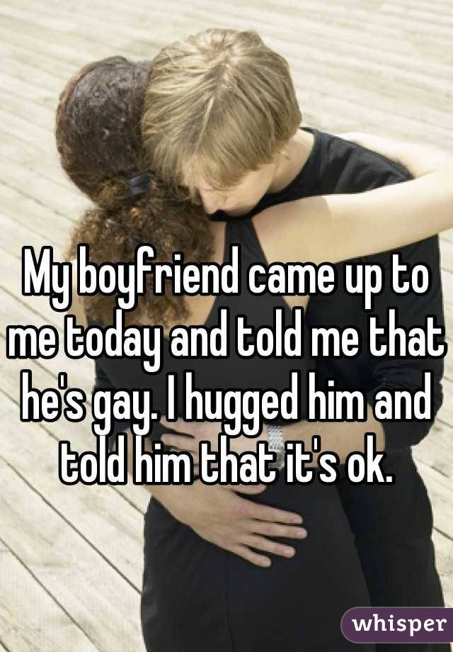 My boyfriend came up to me today and told me that he