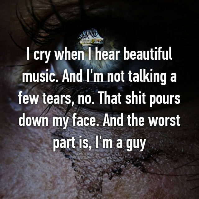 I cry when I hear beautiful music. And I'm not talking a few tears, no. That shit pours down my face. And the worst part is, I'm a guy