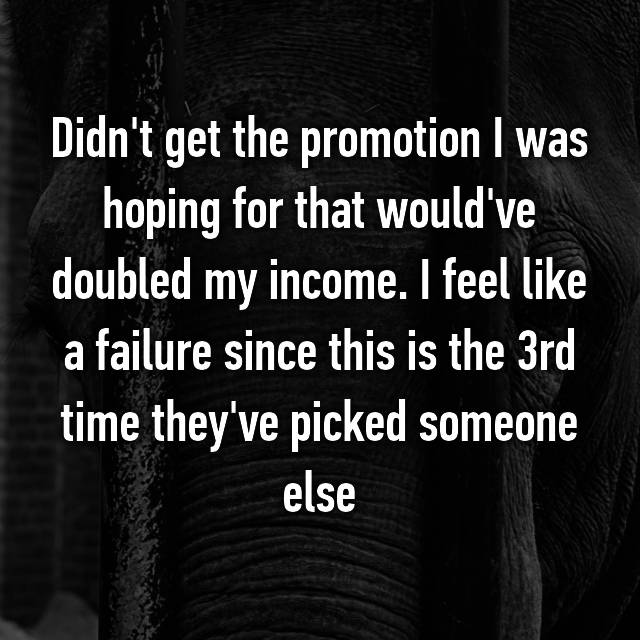 Didn't get the promotion I was hoping for that would've doubled my income. I feel like a failure since this is the 3rd time they've picked someone else