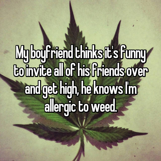 My boyfriend thinks it's funny to invite all of his friends over and get high, he knows I'm allergic to weed.