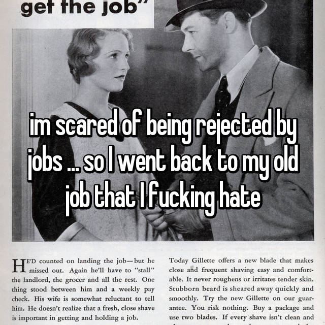 im scared of being rejected by jobs ... so I went back to my old job that I fucking hate