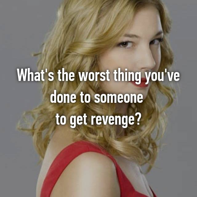 What's the worst thing you've done to someone  to get revenge?