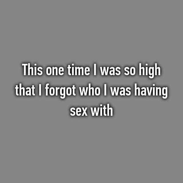 This one time I was so high that I forgot who I was having sex with