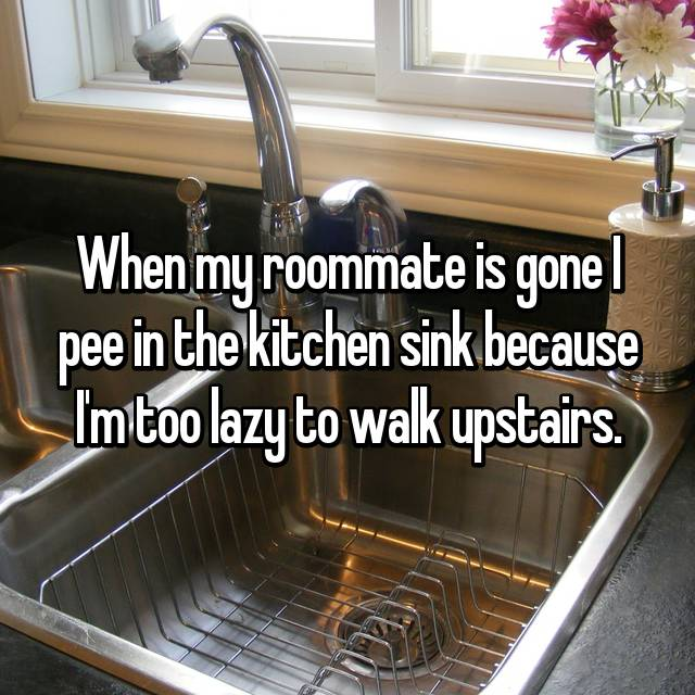 When my roommate is gone I pee in the kitchen sink because I'm too lazy to walk upstairs.