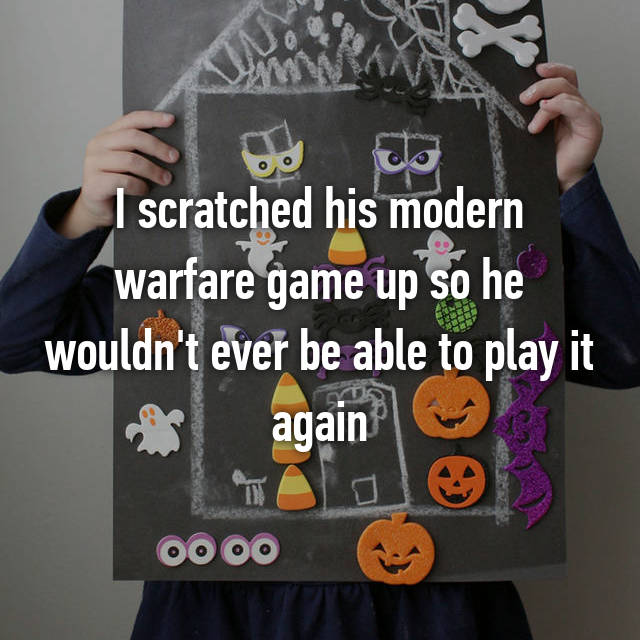 I scratched his modern warfare game up so he wouldn't ever be able to play it again
