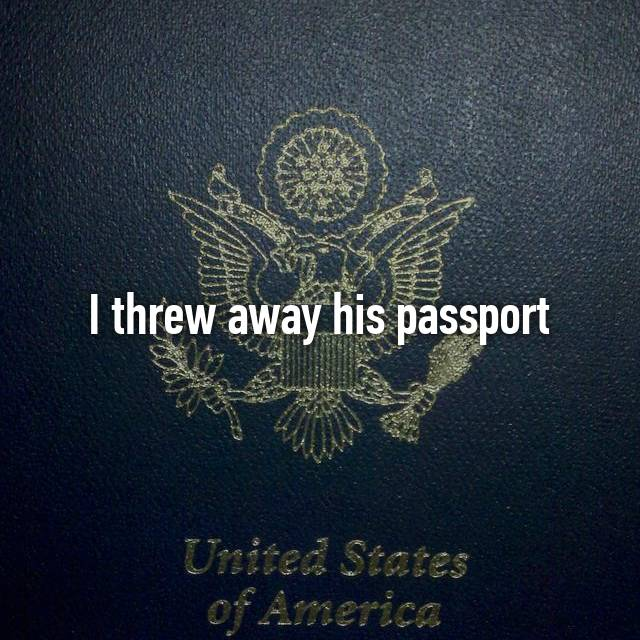 I threw away his passport