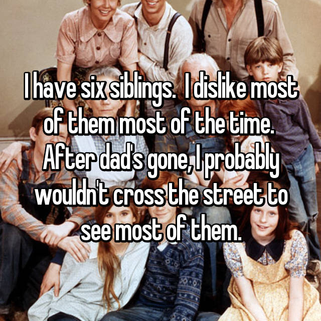 I have six siblings.  I dislike most of them most of the time.  After dad's gone, I probably wouldn't cross the street to see most of them.