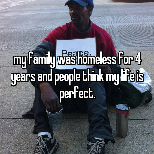 my family was homeless for 4 years and people think my life is perfect.