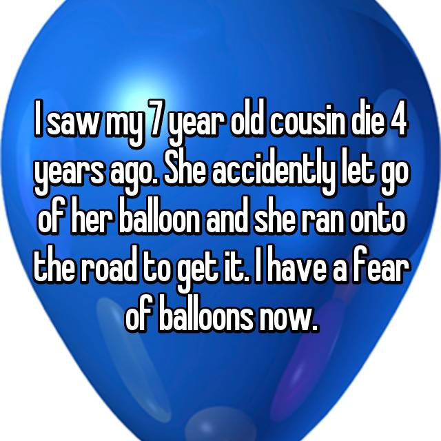 I saw my 7 year old cousin die 4 years ago. She accidently let go of her balloon and she ran onto the road to get it. I have a fear of balloons now.
