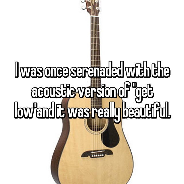 "I was once serenaded with the acoustic version of ""get low""and it was really beautiful."