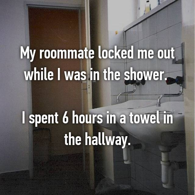 My roommate locked me out while I was in the shower.   I spent 6 hours in a towel in the hallway.