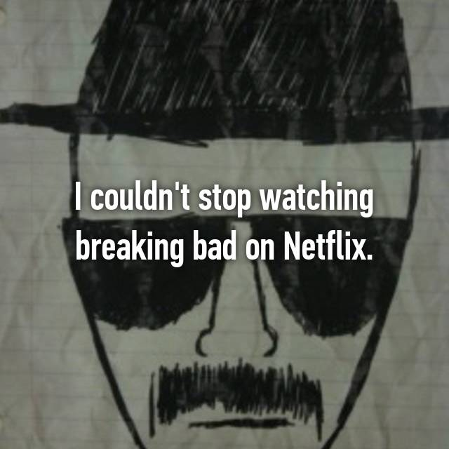 I couldn't stop watching breaking bad on Netflix.