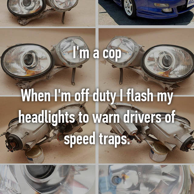 I'm a cop  When I'm off duty I flash my headlights to warn drivers of speed traps.