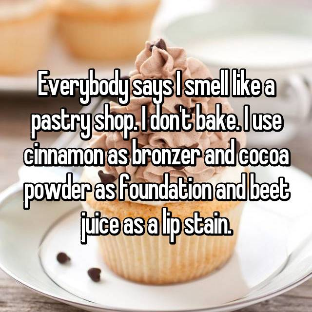 Everybody says I smell like a pastry shop. I don't bake. I use cinnamon as bronzer and cocoa powder as foundation and beet juice as a lip stain.