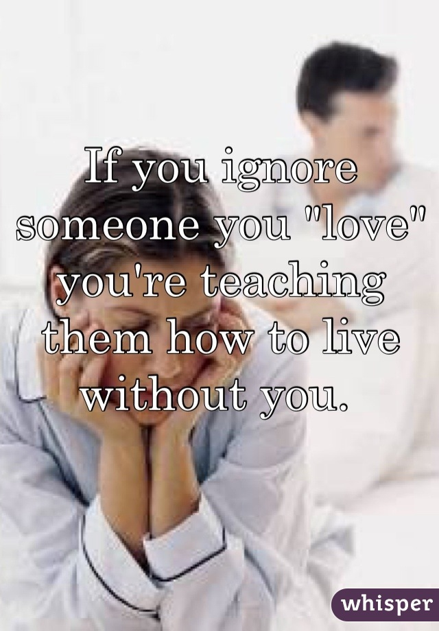 How can you ignore someone you love