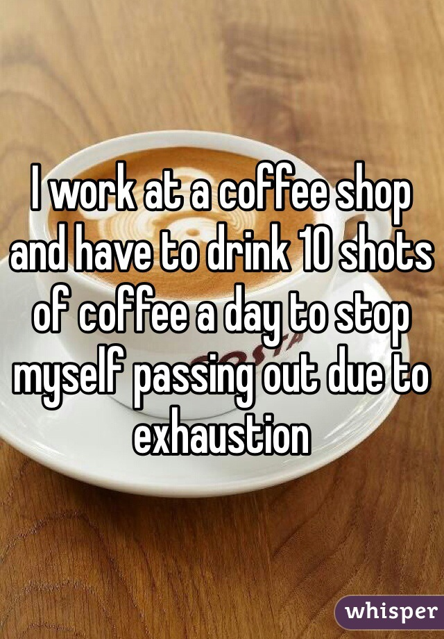 I work at a coffee shop and have to drink 10 shots of coffee a day to stop myself passing out due to exhaustion