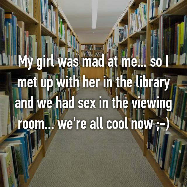 My girl was mad at me... so I met up with her in the library and we had sex in the viewing room... we're all cool now ;-)
