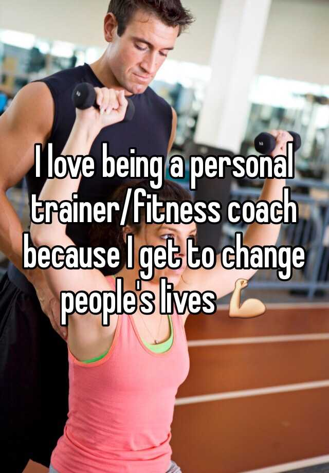 I love being a personal trainer/fitness coach because I get to change people