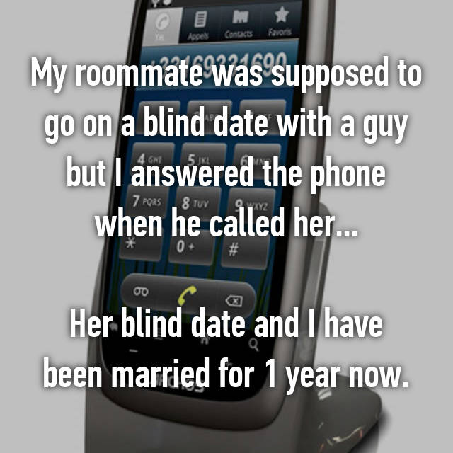 My roommate was supposed to go on a blind date with a guy but I answered the phone when he called her...  Her blind date and I have been married for 1 year now.