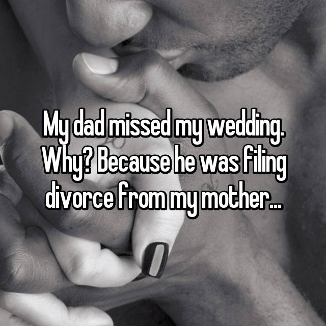 My dad missed my wedding. Why? Because he was filing divorce from my mother...