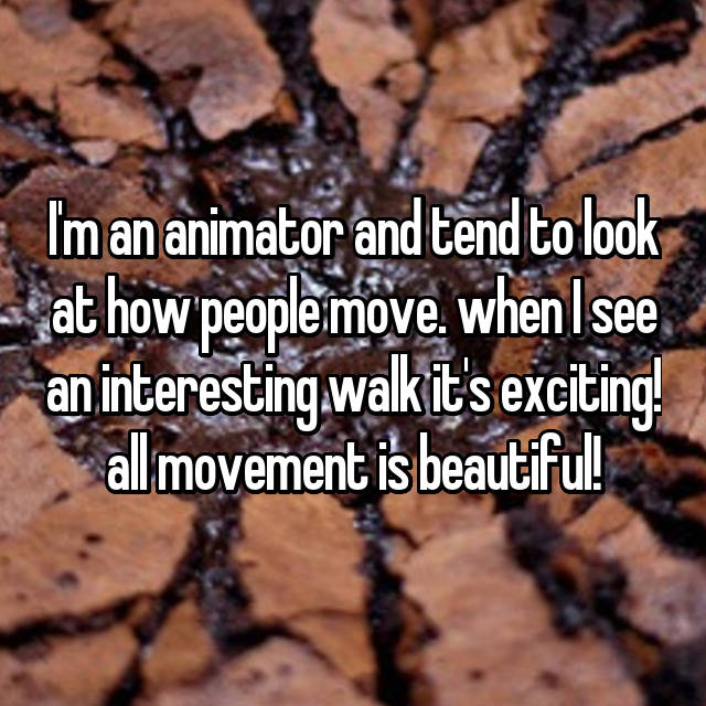 I'm an animator and tend to look at how people move. when I see an interesting walk it's exciting! all movement is beautiful!