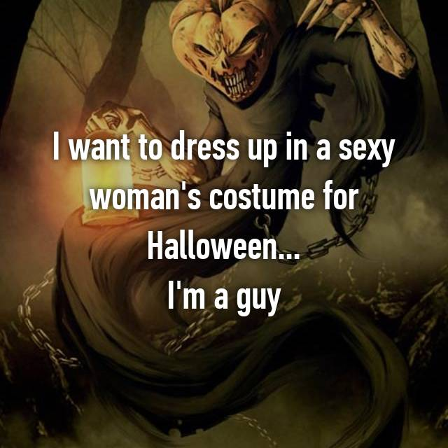 I want to dress up in a sexy woman's costume for Halloween... I'm a guy