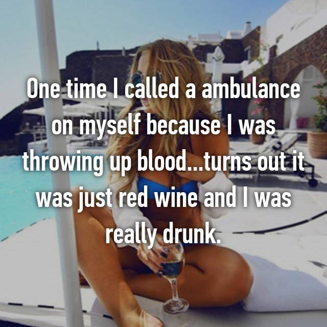 One time I called a ambulance on myself because I was throwing up blood...turns out it was just red wine and I was really drunk.