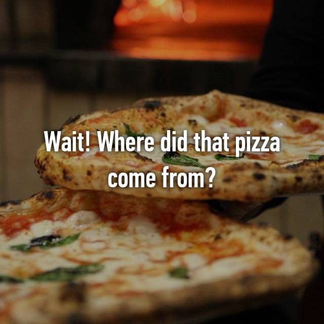 Wait! Where did that pizza come from?