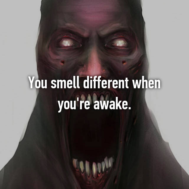 You smell different when you're awake.