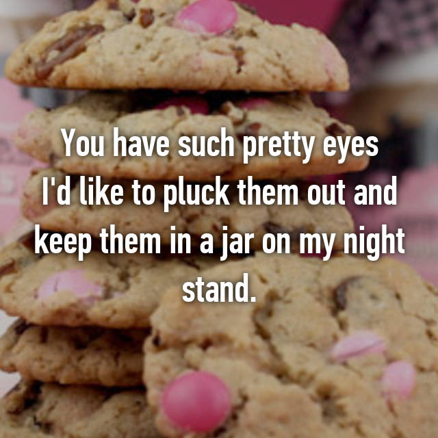 You have such pretty eyes I'd like to pluck them out and keep them in a jar on my night stand. 😕