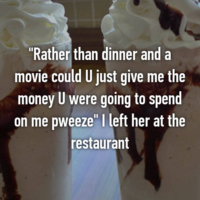 """""""Rather than dinner and a movie could U just give me the money U were going to spend on me pweeze"""" I left her at the restaurant"""