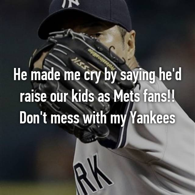 He made me cry by saying he'd raise our kids as Mets fans!! Don't mess with my Yankees 🙅
