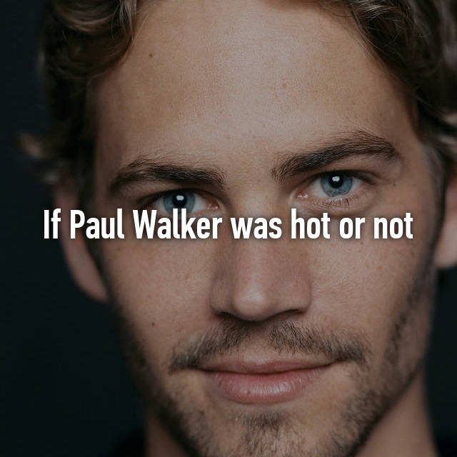 If Paul Walker was hot or not