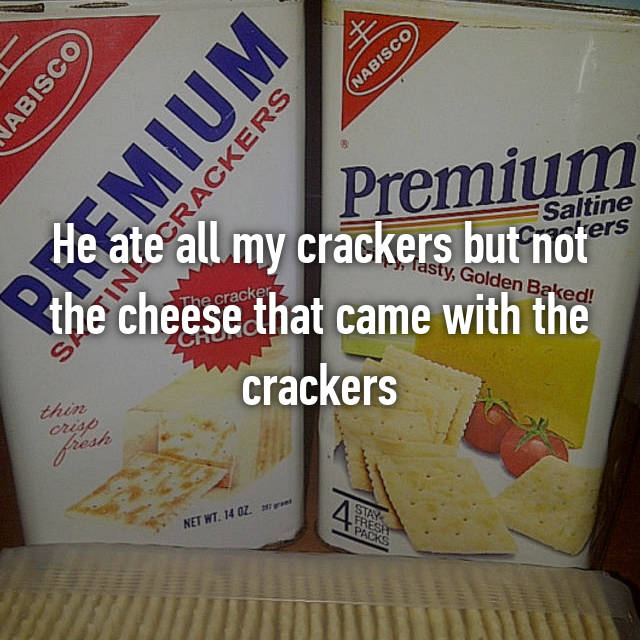 He ate all my crackers but not the cheese that came with the crackers
