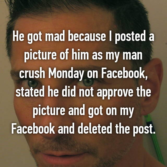 He got mad because I posted a picture of him as my man crush Monday on Facebook, stated he did not approve the picture and got on my Facebook and deleted the post.