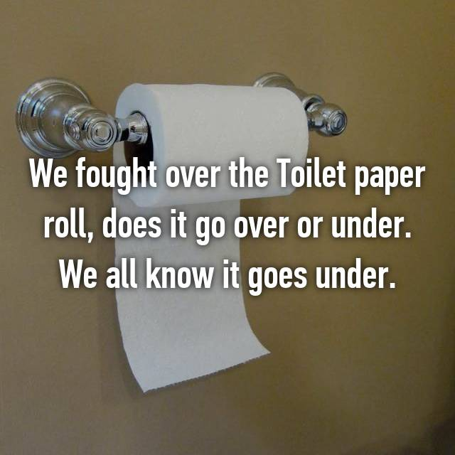 We fought over the Toilet paper roll, does it go over or under. We all know it goes under.