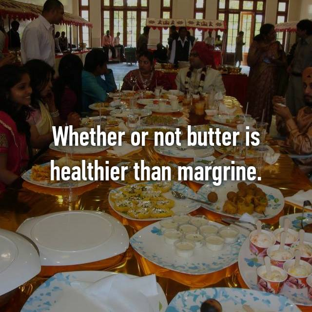 Whether or not butter is healthier than margrine.