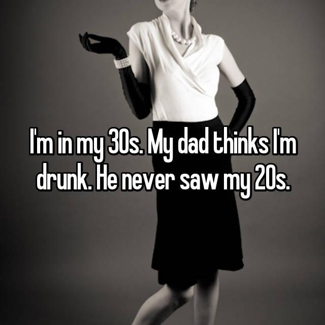 I'm in my 30s. My dad thinks I'm drunk. He never saw my 20s.
