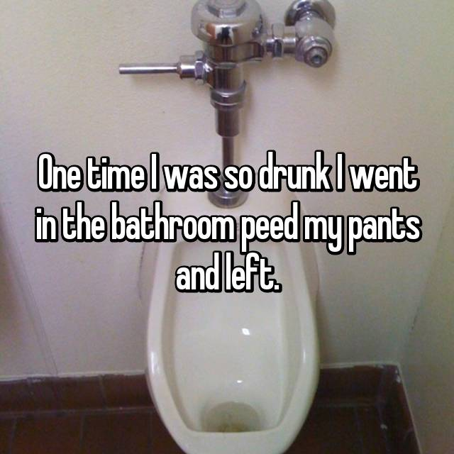 One time I was so drunk I went in the bathroom peed my pants and left.