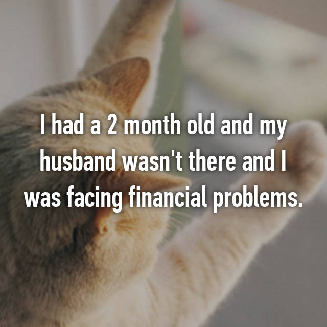 I had a 2 month old and my husband wasn't there and I was facing financial problems.