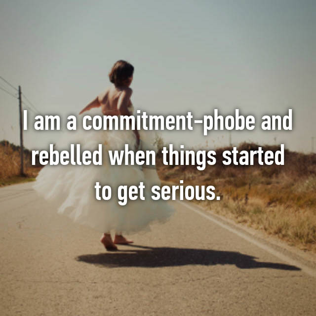 I am a commitment-phobe and rebelled when things started to get serious.